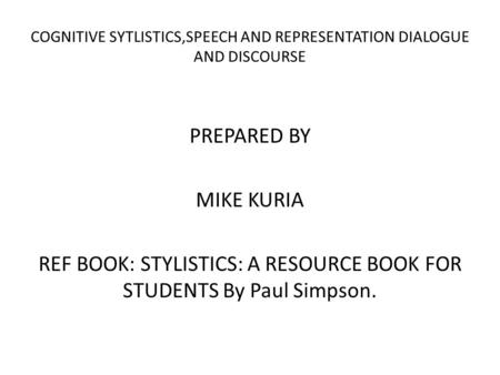COGNITIVE SYTLISTICS,SPEECH AND REPRESENTATION DIALOGUE AND DISCOURSE PREPARED BY MIKE KURIA REF BOOK: STYLISTICS: A RESOURCE BOOK FOR STUDENTS By Paul.