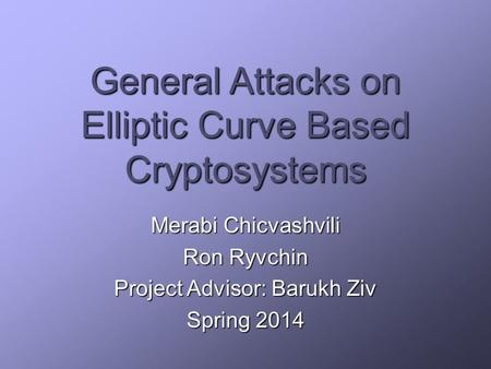 General Attacks on Elliptic Curve Based Cryptosystems Merabi Chicvashvili Ron Ryvchin Project Advisor: Barukh Ziv Spring 2014.
