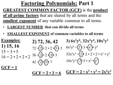 Factoring Polynomials: Part 1 GREATEST COMMON FACTOR (GCF) is the product of all prime factors that are shared by all terms and the smallest exponent of.
