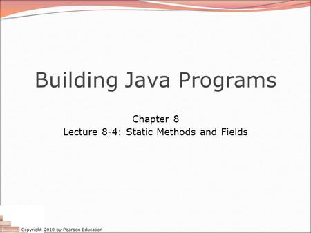 Copyright 2010 by Pearson Education Building Java Programs Chapter 8 Lecture 8-4: Static Methods and Fields.