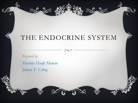 THE ENDOCRINE SYSTEM Prepared by: Sharina Hadji Manan Johara T. Udtog.