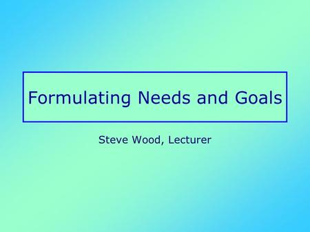 Formulating Needs and Goals Steve Wood, Lecturer.