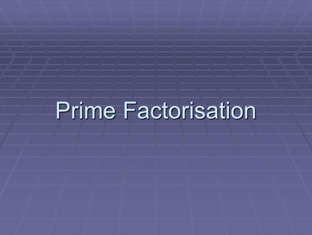Prime Factorisation. Starter- Make a list of all the prime numbers between 1 and 50 2, 3, 5, 7, 11, 13, 17, 19, 23, 29, 31, 37, 41, 43, 47 Remember- a.
