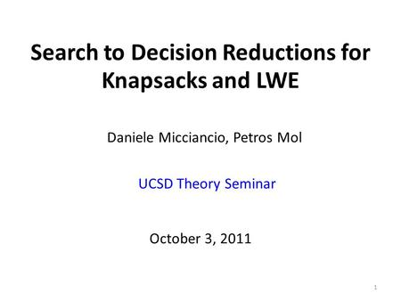 Search to Decision Reductions for Knapsacks and LWE 1 October 3, 2011 Daniele Micciancio, Petros Mol UCSD Theory Seminar.
