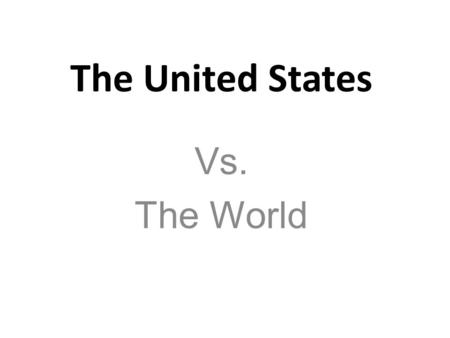 The United States Vs. The World.