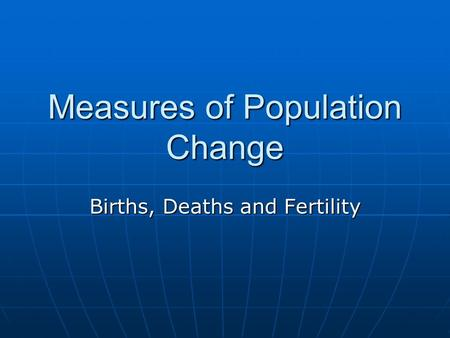 Measures of Population Change Births, Deaths and Fertility.