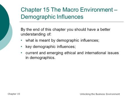 Chapter 15 Unlocking the Business Environment Chapter 15 The Macro Environment – Demographic Influences By the end of this chapter you should have a better.