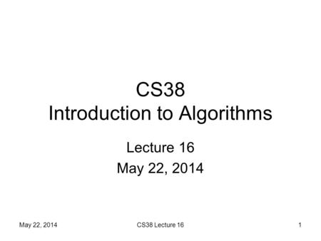 CS38 Introduction to Algorithms Lecture 16 May 22, 2014 1CS38 Lecture 16.