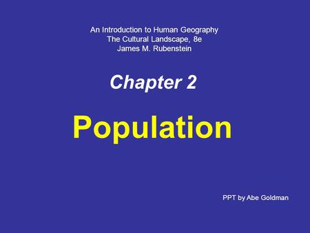 Chapter 2 Population An Introduction to Human Geography The Cultural Landscape, 8e James M. Rubenstein PPT by Abe Goldman.