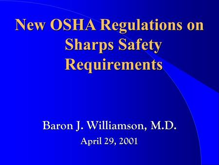 New OSHA Regulations on Sharps Safety Requirements Baron J. Williamson, M.D. April 29, 2001.