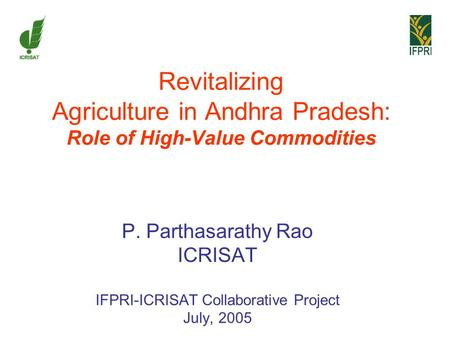 Revitalizing Agriculture in Andhra Pradesh: Role of High-Value Commodities P. Parthasarathy Rao ICRISAT IFPRI-ICRISAT Collaborative Project July, 2005.