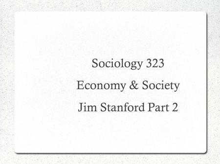 Sociology 323 Economy & Society Jim Stanford Part 2.