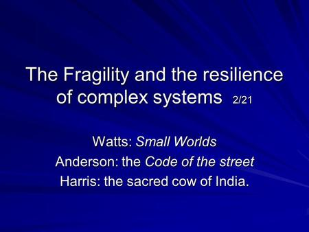 The Fragility and the resilience of complex systems 2/21 Watts: Small Worlds Anderson: the Code of the street Harris: the sacred cow of India.