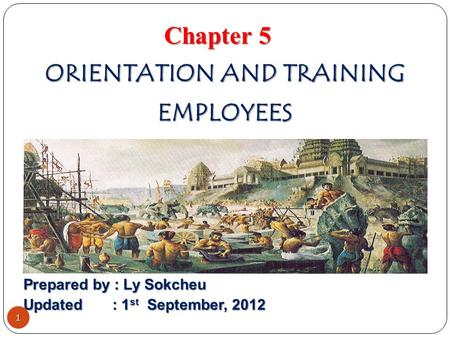 ORIENTATION <strong>AND</strong> TRAINING EMPLOYEES Chapter 5 Prepared by : Ly Sokcheu Updated : 1 st September, 2012 1.