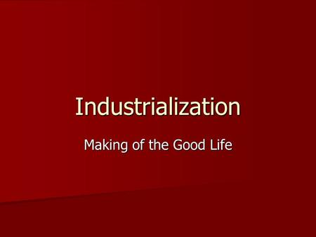 Industrialization Making of the Good Life. INDUSTRY Causes of Industrialization Abundant Natural Resources Abundant Natural Resources –Lumber, Coal, Oil.