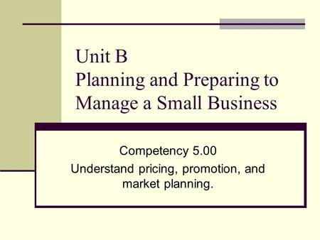 Unit B Planning and Preparing to Manage a Small Business Competency 5.00 Understand pricing, promotion, and market planning.
