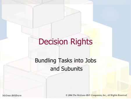 McGraw-Hill/Irwin © 2004 The McGraw-Hill Companies, Inc., All Rights Reserved. Decision Rights Bundling Tasks into Jobs and Subunits.
