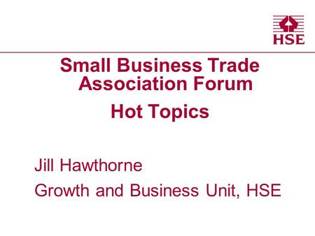 Small Business Trade Association Forum Hot Topics Jill Hawthorne Growth and Business Unit, HSE.