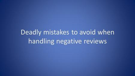 Deadly mistakes to avoid when handling negative reviews.