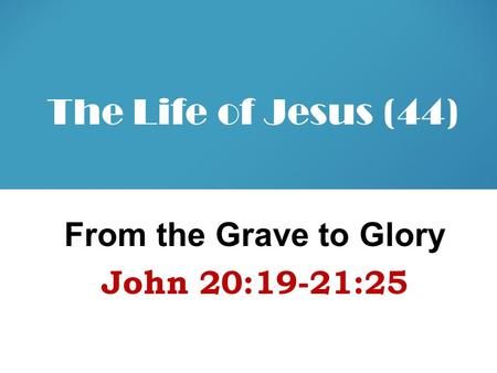 The Life of Jesus (44) From the Grave to Glory John 20:19-21:25.
