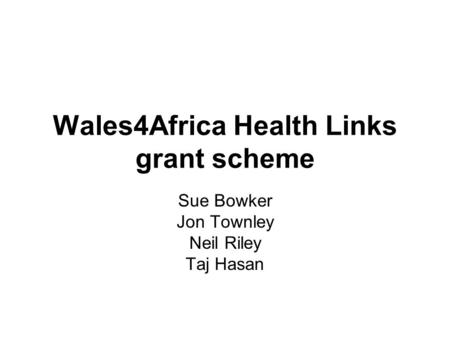Wales4Africa Health Links grant scheme Sue Bowker Jon Townley Neil Riley Taj Hasan.