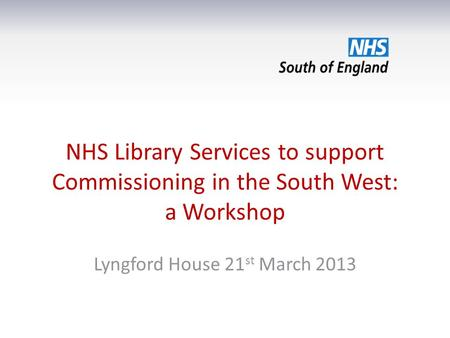 NHS Library Services to support Commissioning in the South West: a Workshop Lyngford House 21 st March 2013.