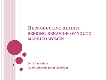 R EPRODUCTIVE HEALTH SEEKING BEHAVIOR OF YOUNG MARRIED WOMEN Dr. Aftab Uddin Gano Unnayan Sangstha (GUS)
