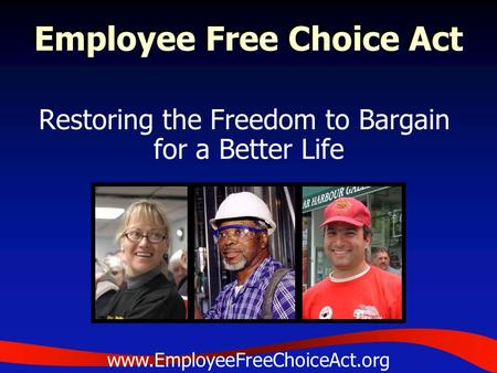 Employee Free Choice Act Restoring the Freedom to Bargain for a Better Life www.EmployeeFreeChoiceAct.org.