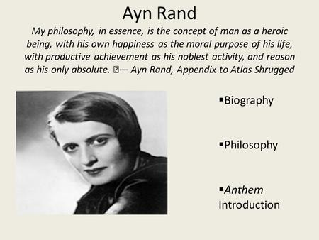 Ayn Rand My philosophy, in essence, is the concept of man as a heroic being, with his own happiness as the moral purpose of his life, with productive achievement.