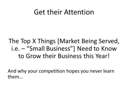 "Get their Attention The Top X Things [Market Being Served, i.e. – ""Small Business""] Need to Know to Grow their Business this Year! And why your competition."