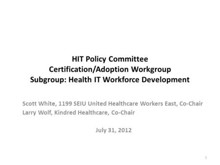 HIT Policy Committee Certification/Adoption Workgroup Subgroup: Health IT Workforce Development Scott White, 1199 SEIU United Healthcare Workers East,