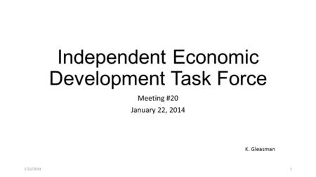 Independent Economic Development Task Force Meeting #20 January 22, 2014 K. Gleasman 1/22/20141.