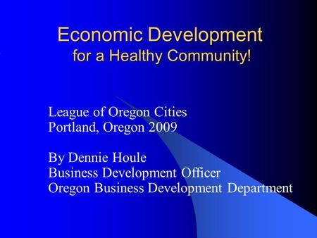 Economic Development for a Healthy Community! League of Oregon Cities Portland, Oregon 2009 By Dennie Houle Business Development Officer Oregon Business.