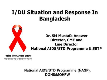 I/DU Situation and Response In Bangladesh National AIDS/STD Programme (NASP), DGHS/MOHFW Dr. SM Mustafa Anower Director, CME and Line Director National.