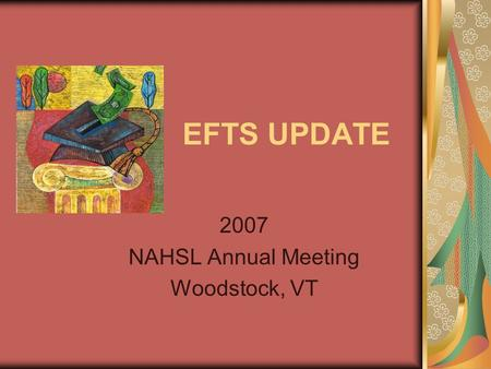 EFTS UPDATE 2007 NAHSL Annual Meeting Woodstock, VT.