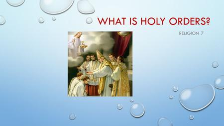 WHAT IS HOLY ORDERS? RELIGION 7. THROUGH HOLY ORDERS THE MISSION JESUS GAVE HIS APOSTLES IS CARRIED OUT IN THE CHURCH UNTIL THE END OF TIME.