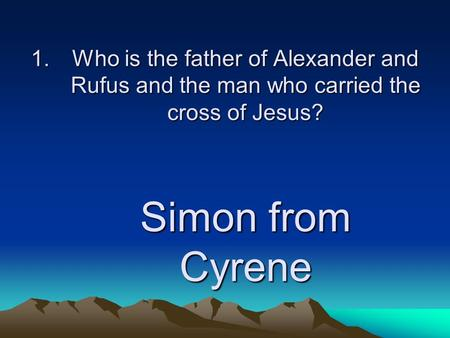 1.Who is the father of Alexander and Rufus and the man who carried the cross of Jesus? Simon from Cyrene.