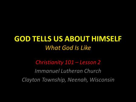 GOD TELLS US ABOUT HIMSELF What God Is Like Christianity 101 – Lesson 2 Immanuel Lutheran Church Clayton Township, Neenah, Wisconsin.