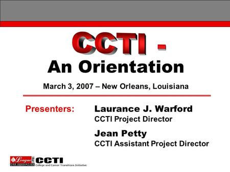 An Orientation Presenters: Laurance J. Warford CCTI Project Director Jean Petty CCTI Assistant Project Director March 3, 2007 – New Orleans, Louisiana.
