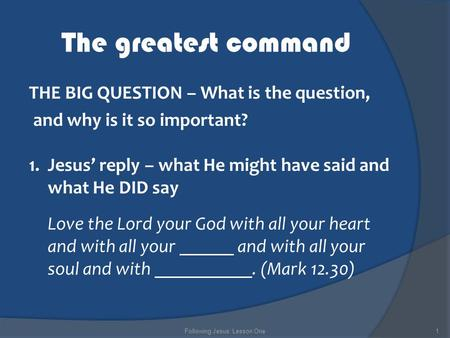 The greatest command THE BIG QUESTION – What is the question, and why is it so important? 1.Jesus' reply – what He might have said and what He DID say.