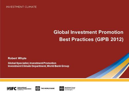 Global Investment Promotion Best Practices (GIPB 2012) Robert Whyte Global Specialist, Investment Promotion Investment Climate Department, World Bank Group.