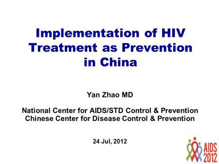 Implementation of HIV Treatment as Prevention in China Yan Zhao MD National Center for AIDS/STD Control & Prevention Chinese Center for Disease Control.