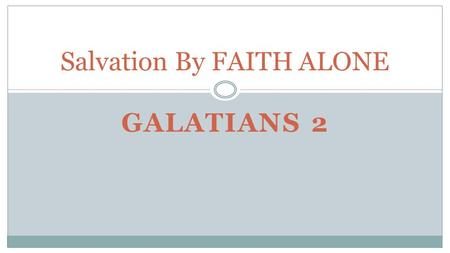 GALATIANS 2 Salvation By FAITH ALONE. What is necessary for salvation? Works? Knowledge? Commitment? Confession of sin? Believe.