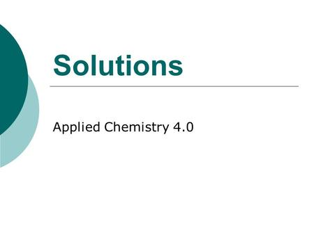 Solutions Applied Chemistry 4.0. Background to Solutions  A solution is a homogenous mixture that has different substances dissolved in it that cannot.
