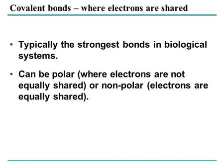 Covalent bonds – where electrons are shared Typically the strongest bonds in biological systems. Can be polar (where electrons are not equally shared)