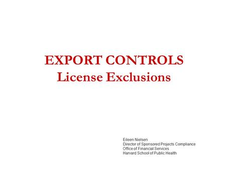 EXPORT CONTROLS License Exclusions Eileen Nielsen Director of Sponsored Projects Compliance Office of Financial Services Harvard School of Public Health.