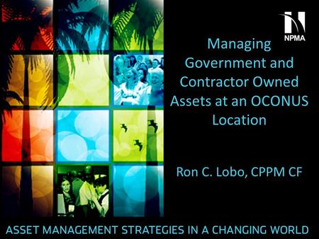 Managing Government and Contractor Owned Assets at an OCONUS Location Ron C. Lobo, CPPM CF.