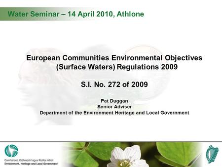 Water Seminar – 14 April 2010, Athlone European Communities Environmental Objectives (Surface Waters) Regulations 2009 S.I. No. 272 of 2009 Pat Duggan.