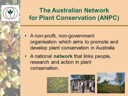 The Australian Network for Plant Conservation (ANPC) A non-profit, non-government organisation which aims to promote and develop plant conservation in.