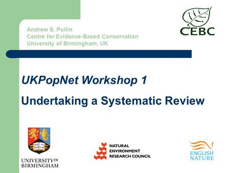 UKPopNet Workshop 1 Undertaking a Systematic Review Andrew S. Pullin Centre for Evidence-Based Conservation University of Birmingham, UK.